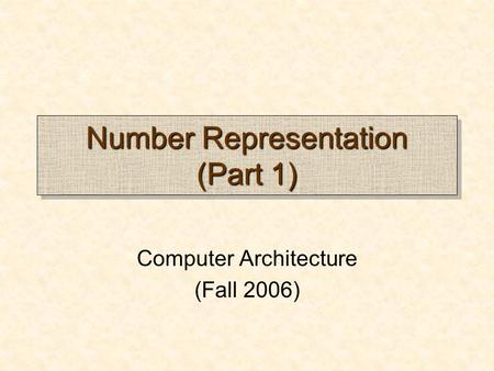 Number Representation (Part 1) Computer Architecture (Fall 2006)