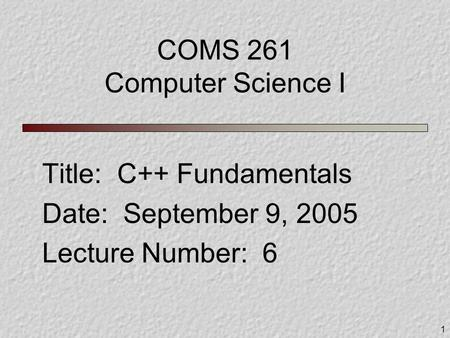 1 COMS 261 Computer Science I Title: C++ Fundamentals Date: September 9, 2005 Lecture Number: 6.