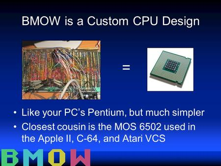 BMOW is a Custom CPU Design Like your PC's Pentium, but much simpler Closest cousin is the MOS 6502 used in the Apple II, C-64, and Atari VCS =