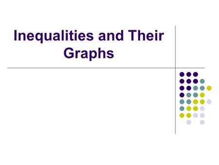 Inequalities and Their Graphs Inequalities – What do they mean in words? Less than or smaller than Fewer than Less than or equal to At most No more than.