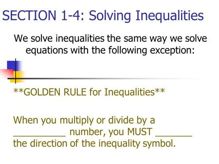 SECTION 1-4: Solving Inequalities We solve inequalities the same way we solve equations with the following exception: **GOLDEN RULE for Inequalities**