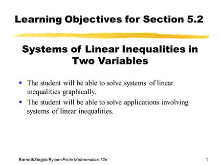 1Barnett/Ziegler/Byleen Finite Mathematics 12e Learning Objectives for Section 5.2  The student will be able to solve systems of linear inequalities graphically.