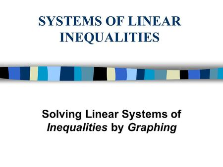 SYSTEMS OF LINEAR INEQUALITIES Solving Linear Systems of Inequalities by Graphing.