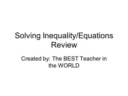 Solving Inequality/Equations Review Created by: The BEST Teacher in the WORLD.