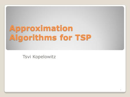 Approximation Algorithms for TSP Tsvi Kopelowitz 1.