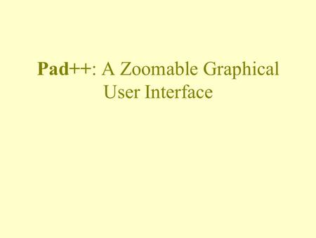 Pad++: A Zoomable Graphical User Interface. Motivations View information at multiple scales –Semantic zooming Tap into natural spatial ways of thinking.