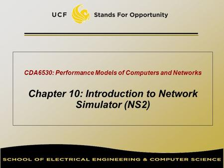 CDA6530: Performance Models of Computers and Networks Chapter 10: Introduction to Network Simulator (NS2) TexPoint fonts used in EMF. Read the TexPoint.
