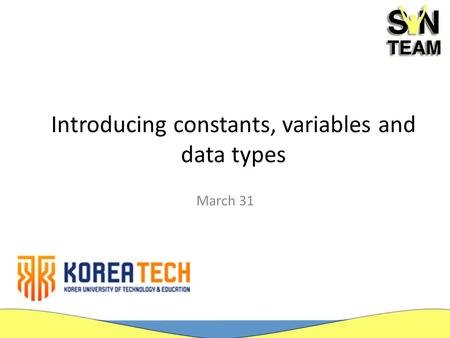 Introducing constants, variables and data types March 31.