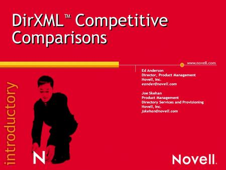 DirXML ™ Competitive Comparisons Ed Anderson Director, Product Management Novell, Inc. Joe Skehan Product Management Directory.