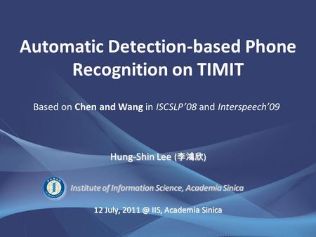 Institute of Information Science, Academia Sinica 12 July, IIS, Academia Sinica Automatic Detection-based Phone Recognition on TIMIT Hung-Shin Lee.