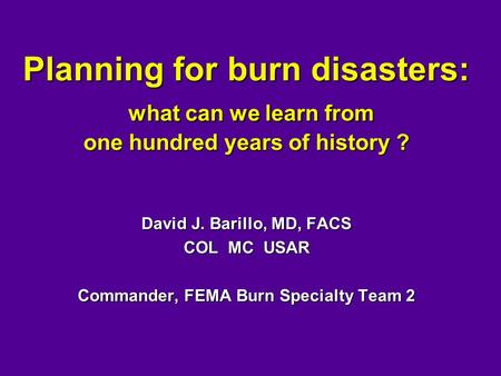 Planning for burn disasters: what can we learn from one hundred years of history ? David J. Barillo, MD, FACS COL MC USAR Commander, FEMA Burn Specialty.