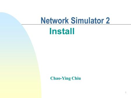 1 Network Simulator 2 Install Chao-Ying Chiu. 2 Outline n Install Cygwin n Install NS2 n Test NS2 Example.