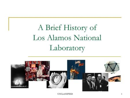 UNCLASSIFIED1 A Brief History of Los Alamos National Laboratory.