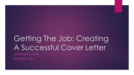 Getting The Job: Creating A Successful Cover Letter INDEPENDENT LIVING OCTOBER 1, 2015.