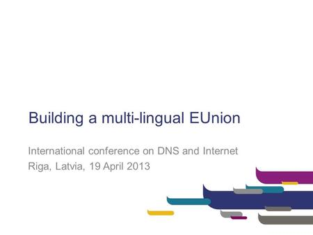 Building a multi-lingual EUnion International conference on DNS and Internet Riga, Latvia, 19 April 2013.
