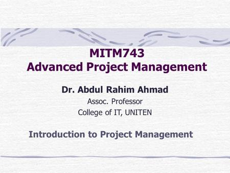 MITM743 Advanced Project Management Dr. Abdul Rahim Ahmad Assoc. Professor College of IT, UNITEN Introduction to Project Management.