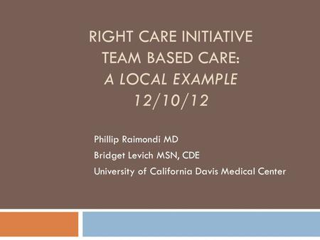 RIGHT CARE INITIATIVE TEAM BASED CARE: A LOCAL EXAMPLE 12/10/12 Phillip Raimondi MD Bridget Levich MSN, CDE University of California Davis Medical Center.