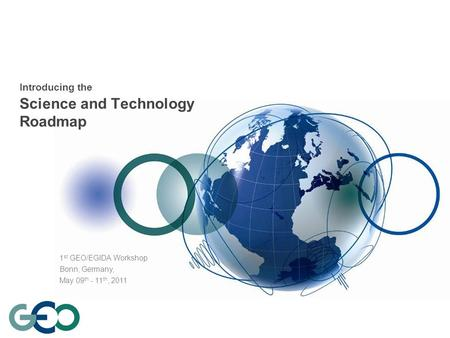 Introducing the Science and Technology Roadmap 1 st GEO/EGIDA Workshop Bonn, Germany, May 09 th - 11 th, 2011.