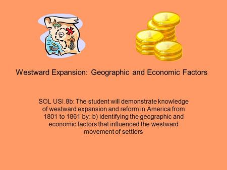 Westward Expansion: Geographic and Economic Factors SOL USI.8b: The student will demonstrate knowledge of westward expansion and reform in America from.