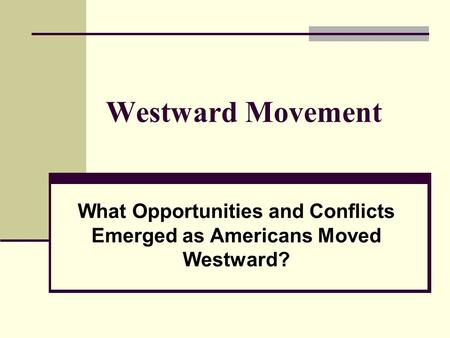 Westward Movement What Opportunities and Conflicts Emerged as Americans Moved Westward?