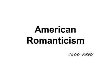 American Romanticism 1800-1860. Romanticism: An artistic movement, or a state of mind, that favors imagination over reason, and intuition over facts.