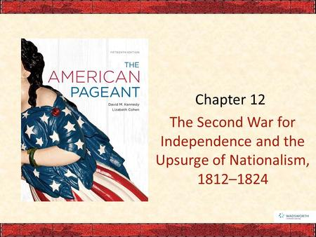 Chapter 12 The Second War for Independence and the Upsurge of Nationalism, 1812–1824.
