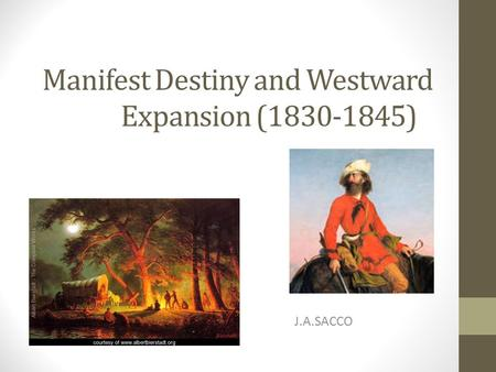 Manifest Destiny and Westward Expansion (1830-1845) J.A.SACCO.
