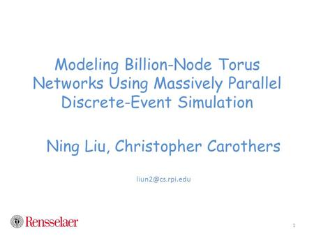 Modeling Billion-Node Torus Networks Using Massively Parallel Discrete-Event Simulation Ning Liu, Christopher Carothers 1.