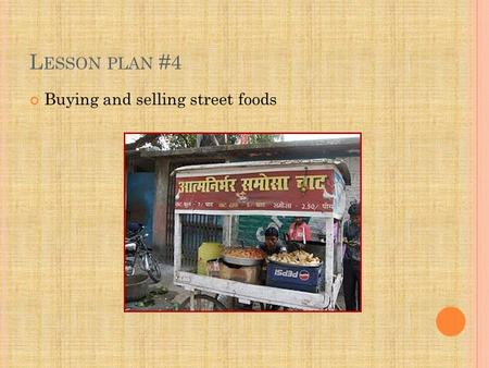L ESSON PLAN #4 Buying and selling street foods. L EARNING OUTCOMES Identify and describe typical street foods from various regions in India. Buy and.