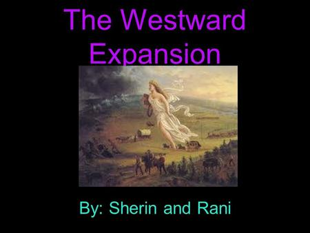The Westward Expansion By: Sherin and Rani. Lewis and Clark Expedition The Lewis and Clark expedition began in 1804. It took more than 2 years to.