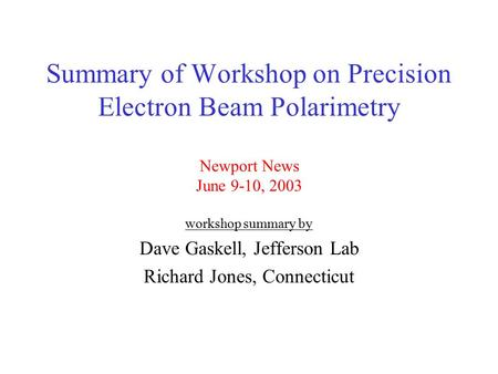 Summary of Workshop on Precision Electron Beam Polarimetry Newport News June 9-10, 2003 workshop summary by Dave Gaskell, Jefferson Lab Richard Jones,