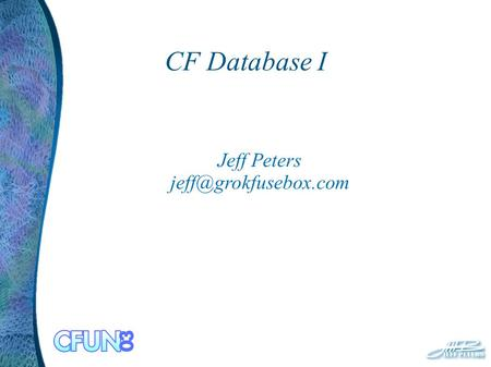CF Database I Jeff Peters Why Are You Here? Data and Persistence ODBC Relational vs. Flat SQL CFQUERY, CFOUTPUT, CFLOOP Practicum.