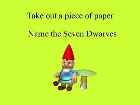 Name the Seven Dwarves Take out a piece of paper.