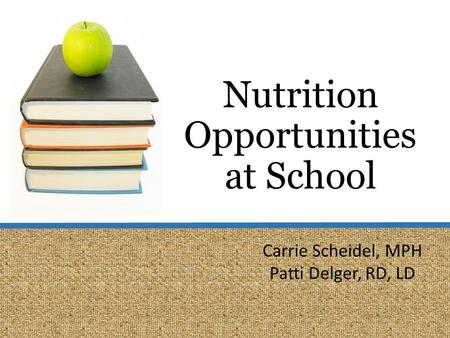 Nutrition Opportunities at School Carrie Scheidel, MPH Patti Delger, RD, LD.