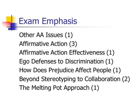 Exam Emphasis Other AA Issues (1) Affirmative Action (3) Affirmative Action Effectiveness (1) Ego Defenses to Discrimination (1) How Does Prejudice Affect.
