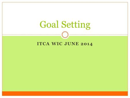 ITCA WIC JUNE 2014 Goal Setting. Summary Objectives Learn tips on how to help our clients set simple and effective nutrition goals that they can use to.