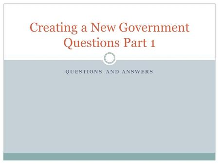 QUESTIONS AND ANSWERS Creating a New Government Questions Part 1.