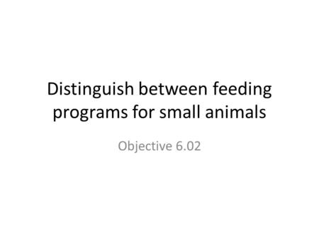 Distinguish between feeding programs for small animals Objective 6.02.
