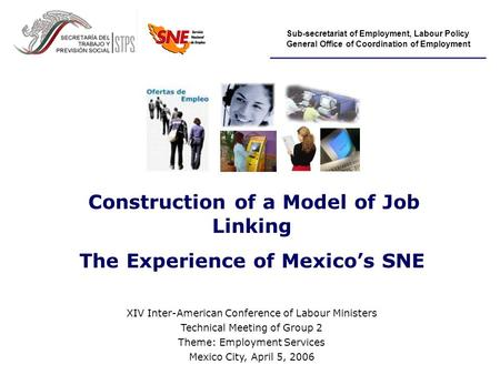 Sub-secretariat of Employment, Labour Policy General Office of Coordination of Employment Construction of a Model of Job Linking The Experience of Mexico's.