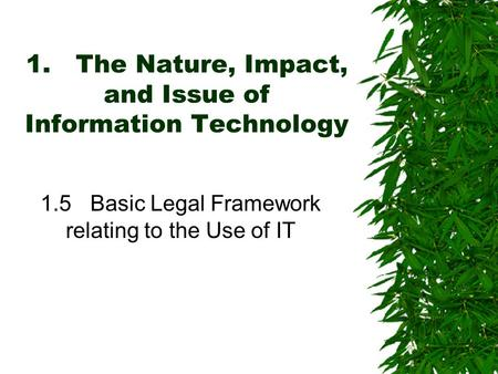 1.The Nature, Impact, and Issue of Information Technology 1.5Basic Legal Framework relating to the Use of IT.