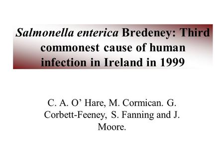 Salmonella enterica Bredeney: Third commonest cause of human infection in Ireland in 1999 C. A. O' Hare, M. Cormican. G. Corbett-Feeney, S. Fanning and.