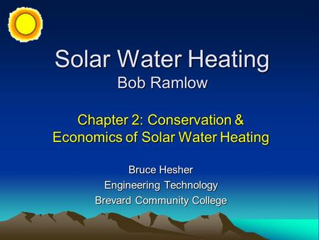 Solar Water Heating Bob Ramlow Chapter 2: Conservation & Economics of Solar Water Heating Bruce Hesher Engineering Technology Brevard Community College.