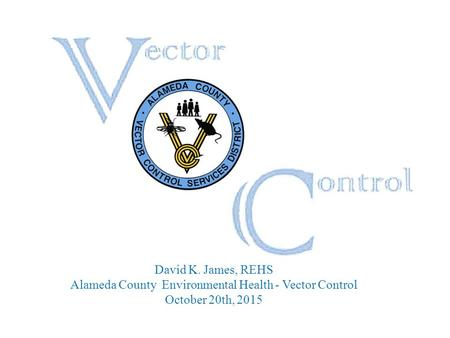 David K. James, REHS Alameda County Environmental Health - Vector Control October 20th, 2015.