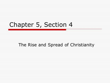 Chapter 5, Section 4 The Rise and Spread of Christianity.