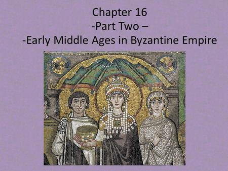 Chapter 16 -Part Two – -Early Middle Ages in Byzantine Empire.