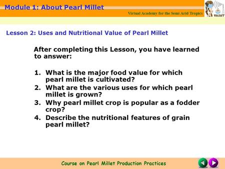 Virtual Academy for the Semi Arid Tropics Course on Pearl Millet Production Practices Module 1: About Pearl Millet After completing this Lesson, you have.