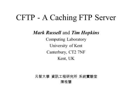CFTP - A Caching FTP Server Mark Russell and Tim Hopkins Computing Laboratory University of Kent Canterbury, CT2 7NF Kent, UK 元智大學 資訊工程研究所 系統實驗室 陳桂慧.