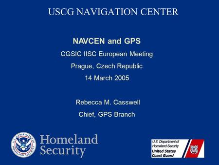 USCG NAVIGATION CENTER NAVCEN and GPS CGSIC IISC European Meeting Prague, Czech Republic 14 March 2005 Rebecca M. Casswell Chief, GPS Branch.