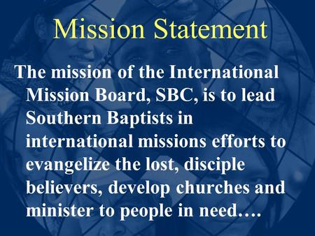 Mission Statement The mission of the International Mission Board, SBC, is to lead Southern Baptists in international missions efforts to evangelize the.
