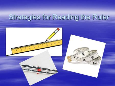 Strategies for Reading the Ruler. Background – World Wide  Two main systems of measurement –Metric System  Based on the number 10 –U.S. Customary System.